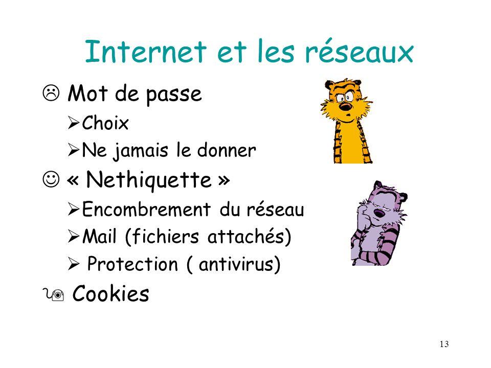 13 Internet et les réseaux  Mot de passe  Choix  Ne jamais le donner « Nethiquette »  Encombrement du réseau  Mail (fichiers attachés)  Protection ( antivirus)  Cookies