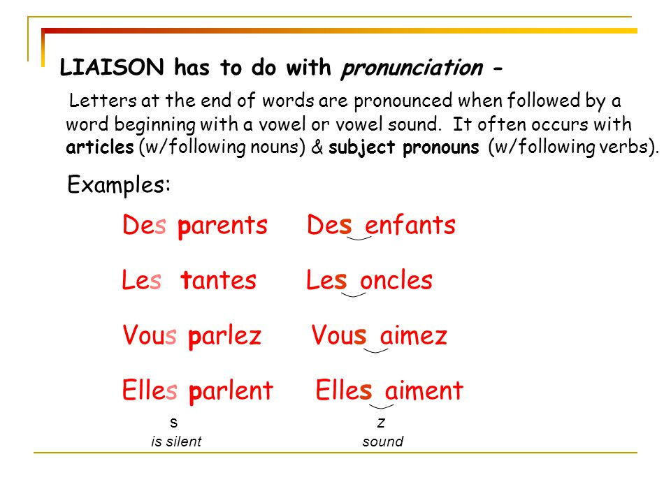 LIAISON has to do with pronunciation - Letters at the end of words are pronounced when followed by a word beginning with a vowel or vowel sound. It of