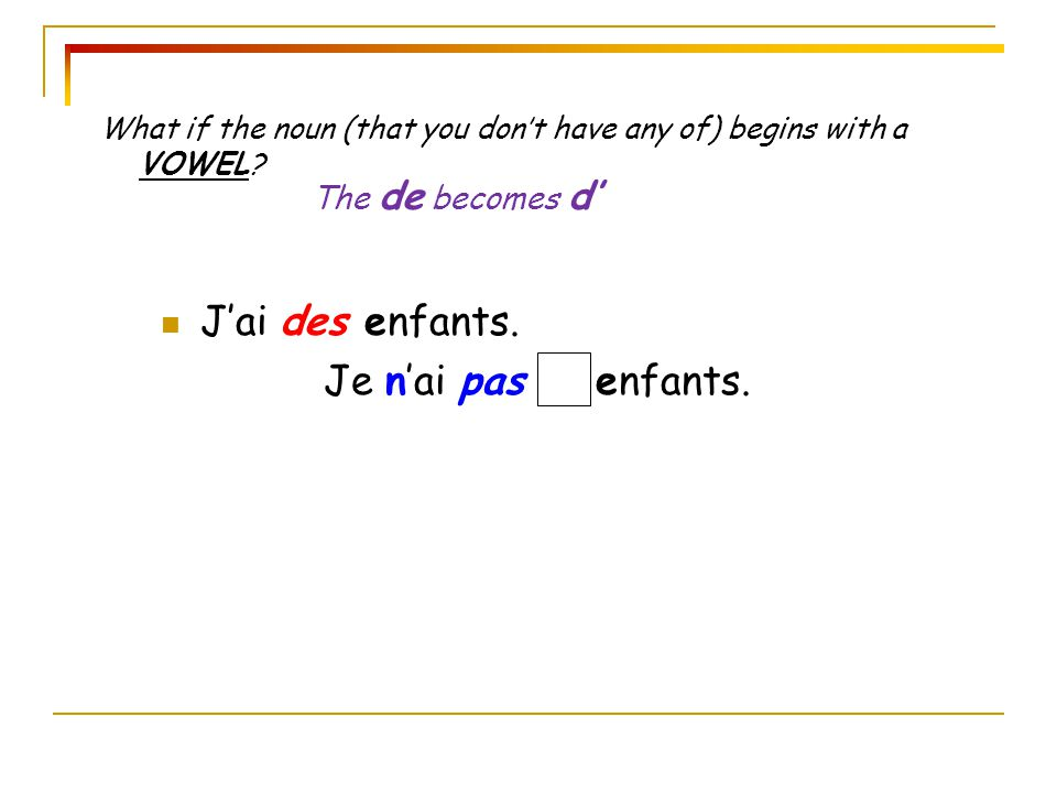 What if the noun (that you don't have any of) begins with a VOWEL? J'ai des enfants. Je n'ai pas d' enfants. The de becomes d'
