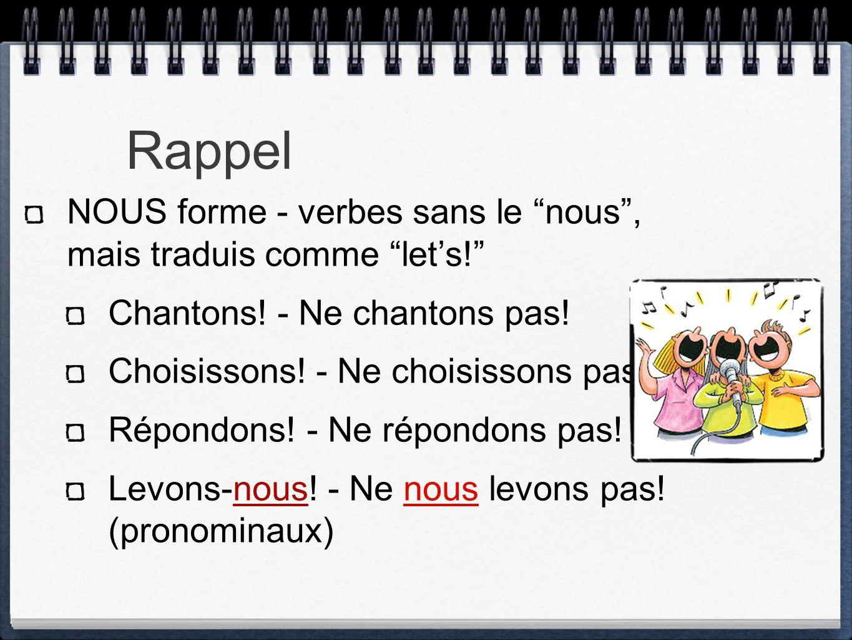 """NOUS forme - verbes sans le """"nous"""", mais traduis comme """"let's!"""" Chantons! - Ne chantons pas! Choisissons! - Ne choisissons pas! Répondons! - Ne répond"""