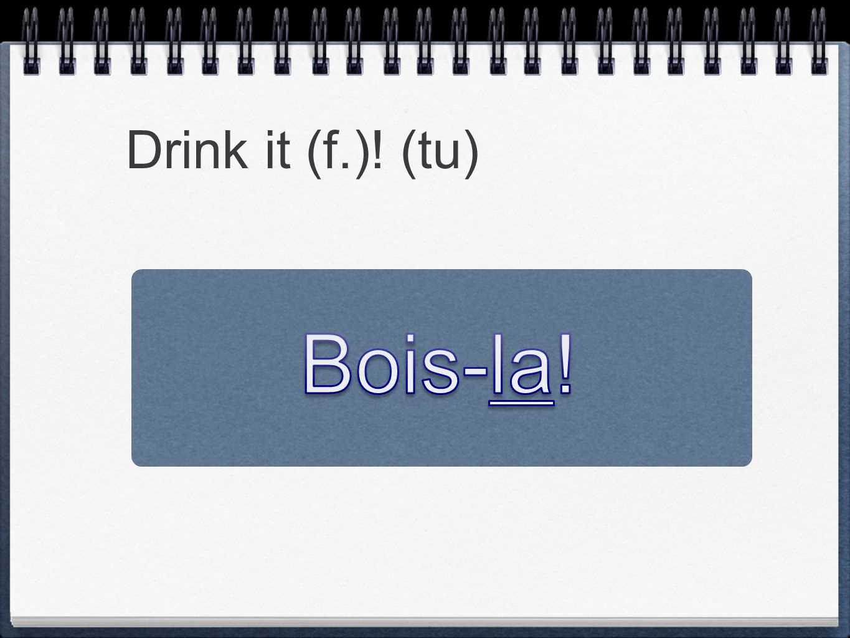 Drink it (f.)! (tu)