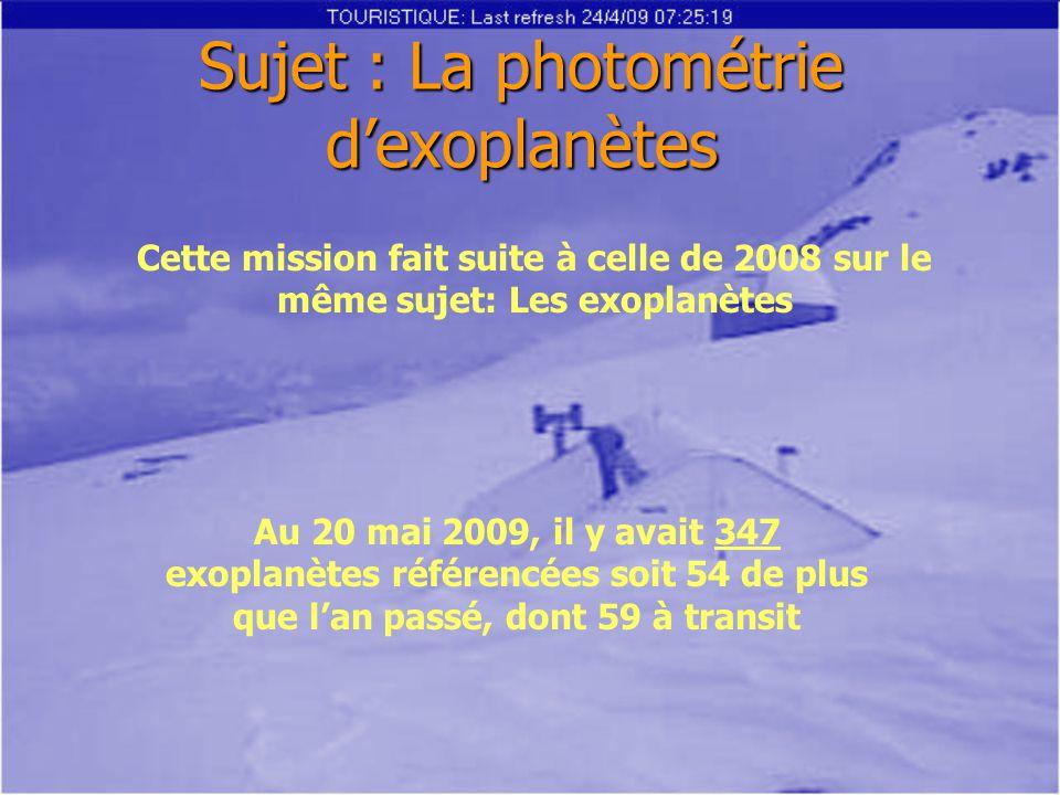 Sujet : La photométrie d'exoplanètes Cette mission fait suite à celle de 2008 sur le même sujet: Les exoplanètes Au 20 mai 2009, il y avait 347 exoplanètes référencées soit 54 de plus que l'an passé, dont 59 à transit