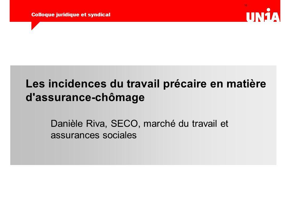 16 Colloque juridique et syndical Les incidences du travail précaire en matière d'assurance-chômage Danièle Riva, SECO, marché du travail et assurance