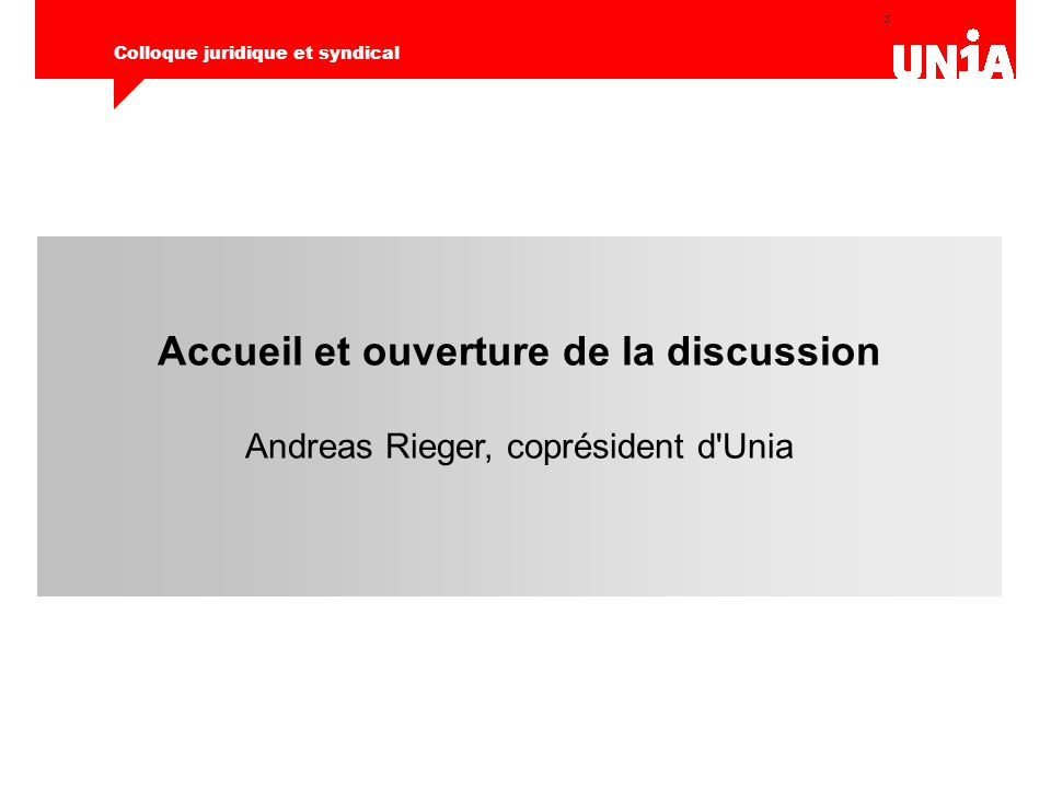 2 Colloque juridique et syndical Accueil et ouverture de la discussion Andreas Rieger, coprésident d Unia
