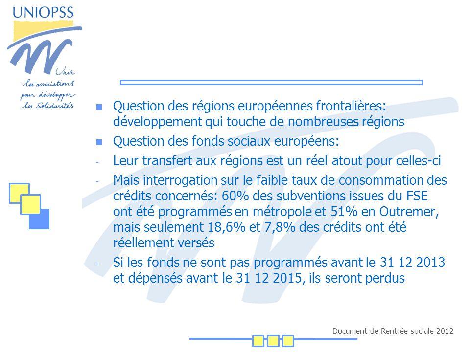 Document de Rentrée sociale 2012 Question des régions européennes frontalières: développement qui touche de nombreuses régions Question des fonds sociaux européens: - Leur transfert aux régions est un réel atout pour celles-ci - Mais interrogation sur le faible taux de consommation des crédits concernés: 60% des subventions issues du FSE ont été programmés en métropole et 51% en Outremer, mais seulement 18,6% et 7,8% des crédits ont été réellement versés - Si les fonds ne sont pas programmés avant le 31 12 2013 et dépensés avant le 31 12 2015, ils seront perdus