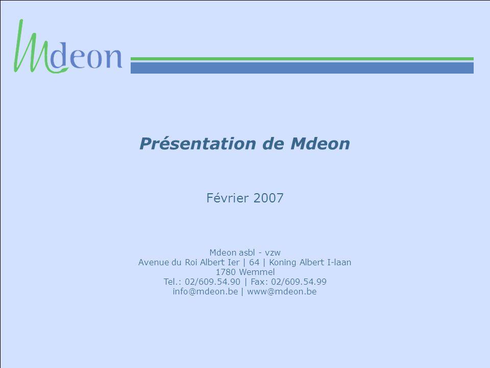 Présentation de Mdeon Février 2007 Mdeon asbl - vzw Avenue du Roi Albert Ier | 64 | Koning Albert I-laan 1780 Wemmel Tel.: 02/609.54.90 | Fax: 02/609.54.99 info@mdeon.be | www@mdeon.be