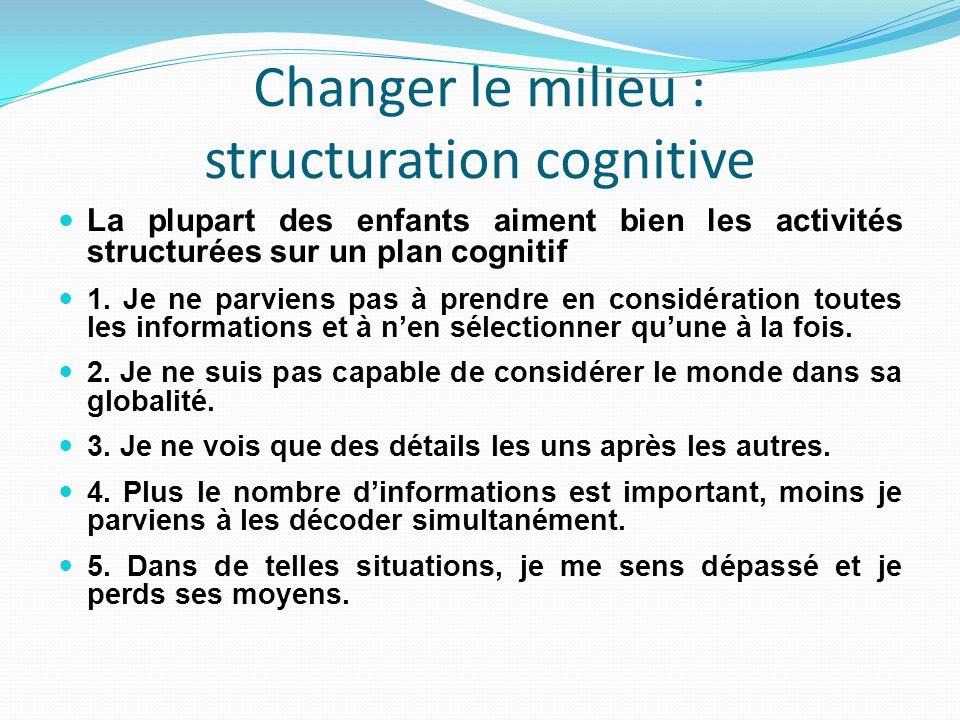 Changer le milieu : structuration cognitive La plupart des enfants aiment bien les activités structurées sur un plan cognitif 1.