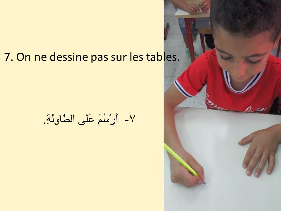 7. On ne dessine pas sur les tables. ٧ - أَرْسُمَ عَلى الطّاوِلَةِ.