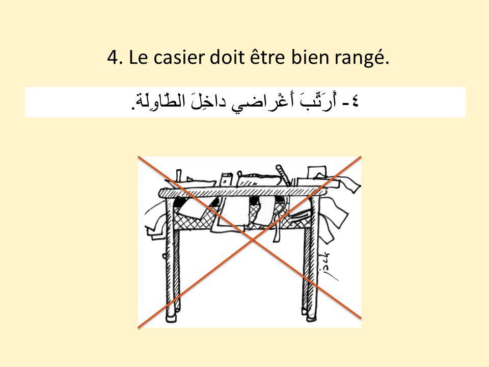 4. Le casier doit être bien rangé. ٤ - أُرَتِّبَ أَغْراضي داخِلَ الطّاوِلَة.