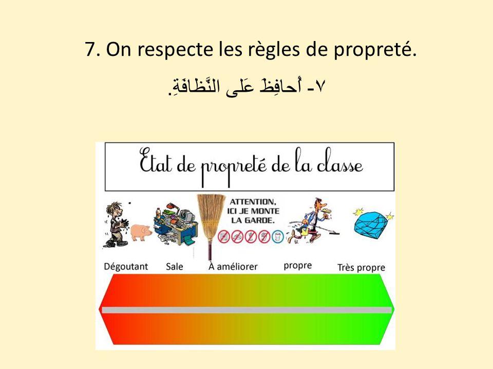 7. On respecte les règles de propreté. ٧ - أُحافِظَ عَلى النَّظافَةِ.