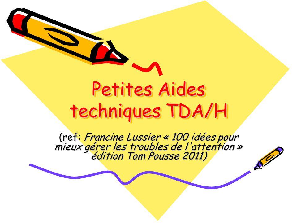 Petites Aides techniques TDA/H (ref: Francine Lussier « 100 idées pour mieux gérer les troubles de l'attention » édition Tom Pousse 2011)