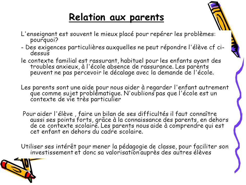 Relation aux parents L'enseignant est souvent le mieux placé pour repérer les problèmes: pourquoi? - Des exigences particulières auxquelles ne peut ré