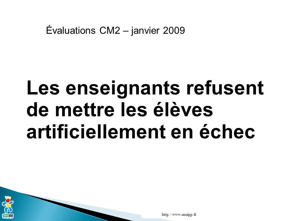 http://www.snuipp.fr Évaluations CM2 – janvier 2009 Les enseignants refusent de mettre les élèves artificiellement en échec