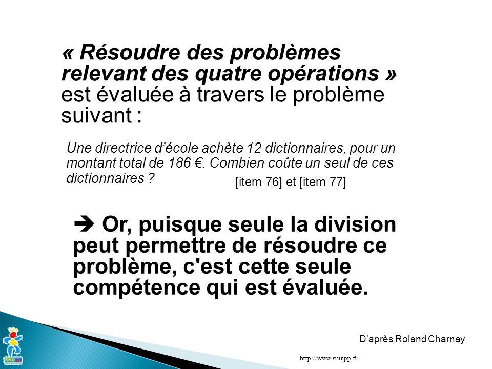 http://www.snuipp.fr « Résoudre des problèmes relevant des quatre opérations » est évaluée à travers le problème suivant :  Or, puisque seule la division peut permettre de résoudre ce problème, c est cette seule compétence qui est évaluée.