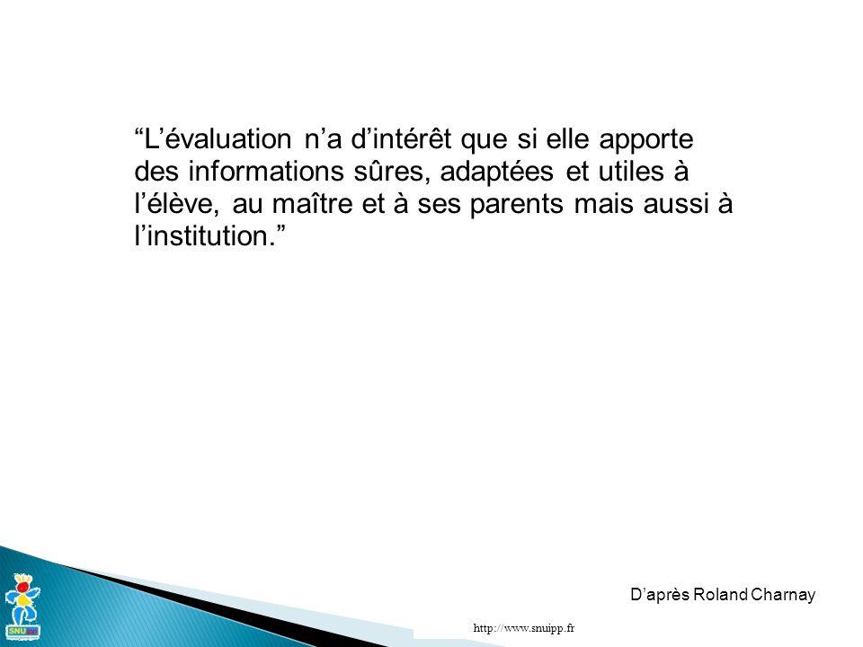 L'évaluation n'a d'intérêt que si elle apporte des informations sûres, adaptées et utiles à l'élève, au maître et à ses parents mais aussi à l'institution. D'après Roland Charnay http://www.snuipp.fr
