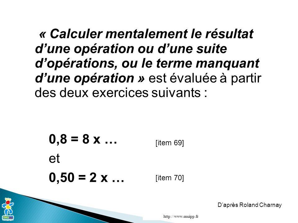 « Calculer mentalement le résultat d'une opération ou d'une suite d'opérations, ou le terme manquant d'une opération » est évaluée à partir des deux exercices suivants : 0,8 = 8 x … et 0,50 = 2 x … [item 69] [item 70] D'après Roland Charnay http://www.snuipp.fr