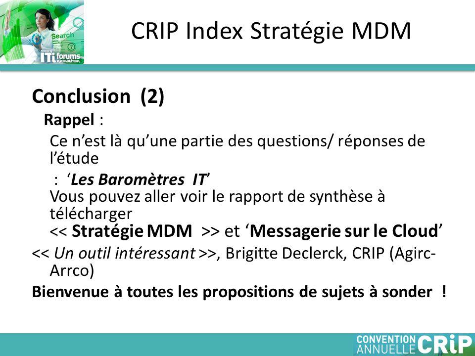 Conclusion (2) Rappel : Ce n'est là qu'une partie des questions/ réponses de l'étude : 'Les Baromètres IT' Vous pouvez aller voir le rapport de synthèse à télécharger > et 'Messagerie sur le Cloud' >, Brigitte Declerck, CRIP (Agirc- Arrco) Bienvenue à toutes les propositions de sujets à sonder .