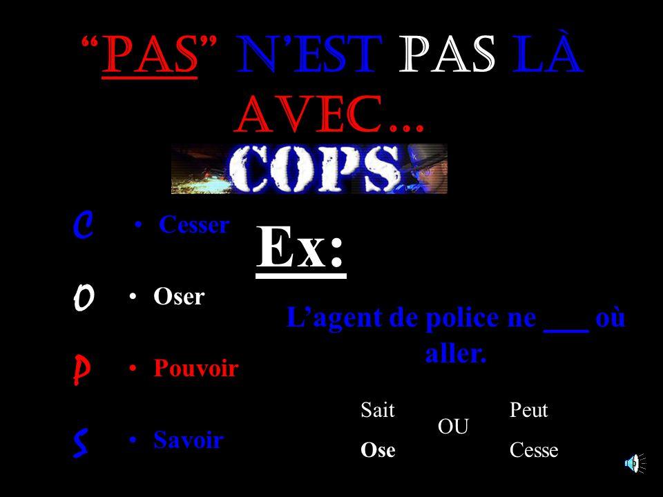 Pas n'est pas là avec… Cesser Pouvoir Savoir Oser Ex: L'agent de police ne ___ où aller.