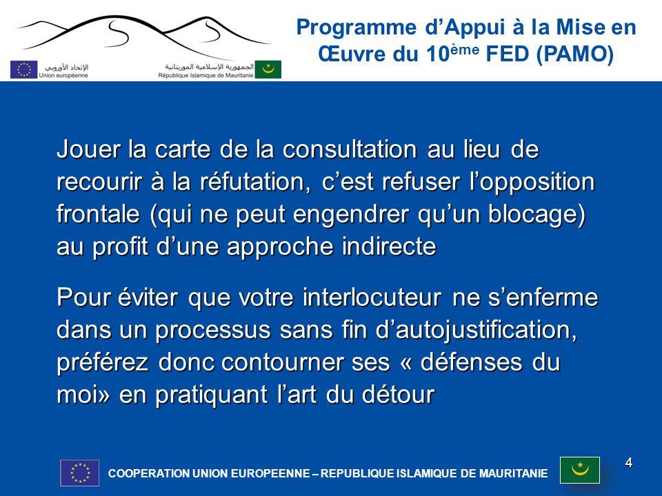 Programme d'Appui à la Mise en Œuvre du 10 ème FED (PAMO) COOPERATION UNION EUROPEENNE – REPUBLIQUE ISLAMIQUE DE MAURITANIE Jouer la carte de la consultation au lieu de recourir à la réfutation, c'est refuser l'opposition frontale (qui ne peut engendrer qu'un blocage) au profit d'une approche indirecte Pour éviter que votre interlocuteur ne s'enferme dans un processus sans fin d'autojustification, préférez donc contourner ses « défenses du moi» en pratiquant l'art du détour moi» en pratiquant l'art du détour 4