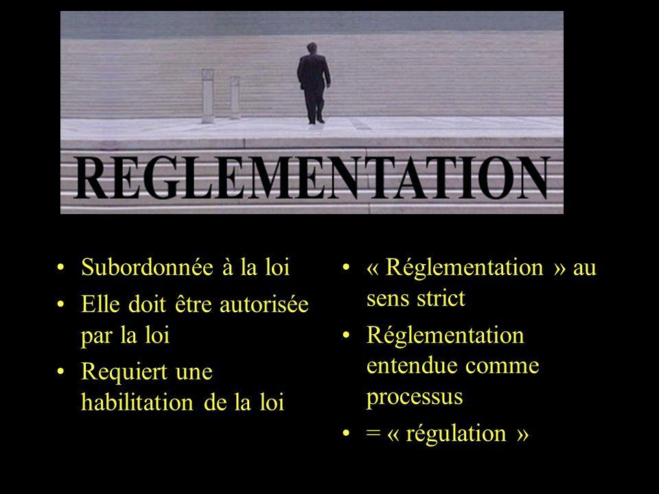 Subordonnée à la loi Elle doit être autorisée par la loi Requiert une habilitation de la loi « Réglementation » au sens strict Réglementation entendue comme processus = « régulation »