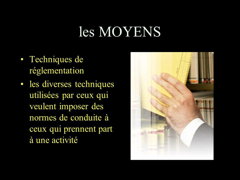les MOYENS Techniques de réglementation les diverses techniques utilisées par ceux qui veulent imposer des normes de conduite à ceux qui prennent part à une activité