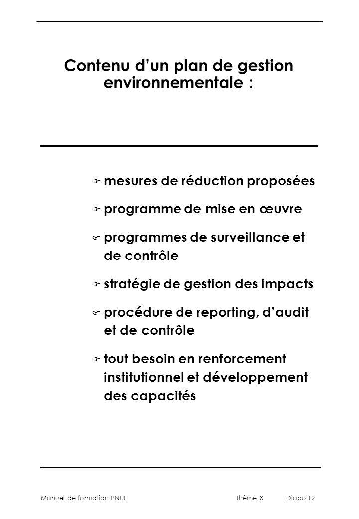 Thème 8 Diapo 12 Manuel de formation PNUE Contenu d'un plan de gestion environnementale : F mesures de réduction proposées F programme de mise en œuvr