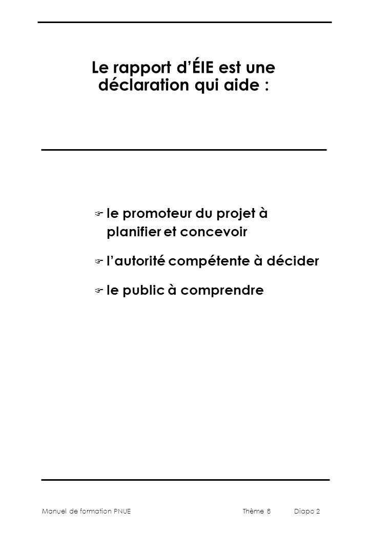 Thème 8 Diapo 2 Manuel de formation PNUE Le rapport d'ÉIE est une déclaration qui aide : F le promoteur du projet à planifier et concevoir F l'autorit