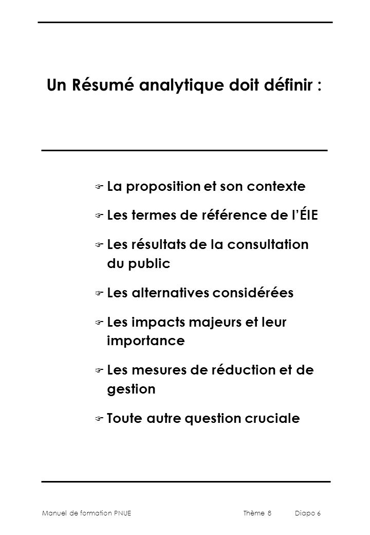 Thème 8 Diapo 6 Manuel de formation PNUE Un Résumé analytique doit définir : F La proposition et son contexte F Les termes de référence de l'ÉIE F Les