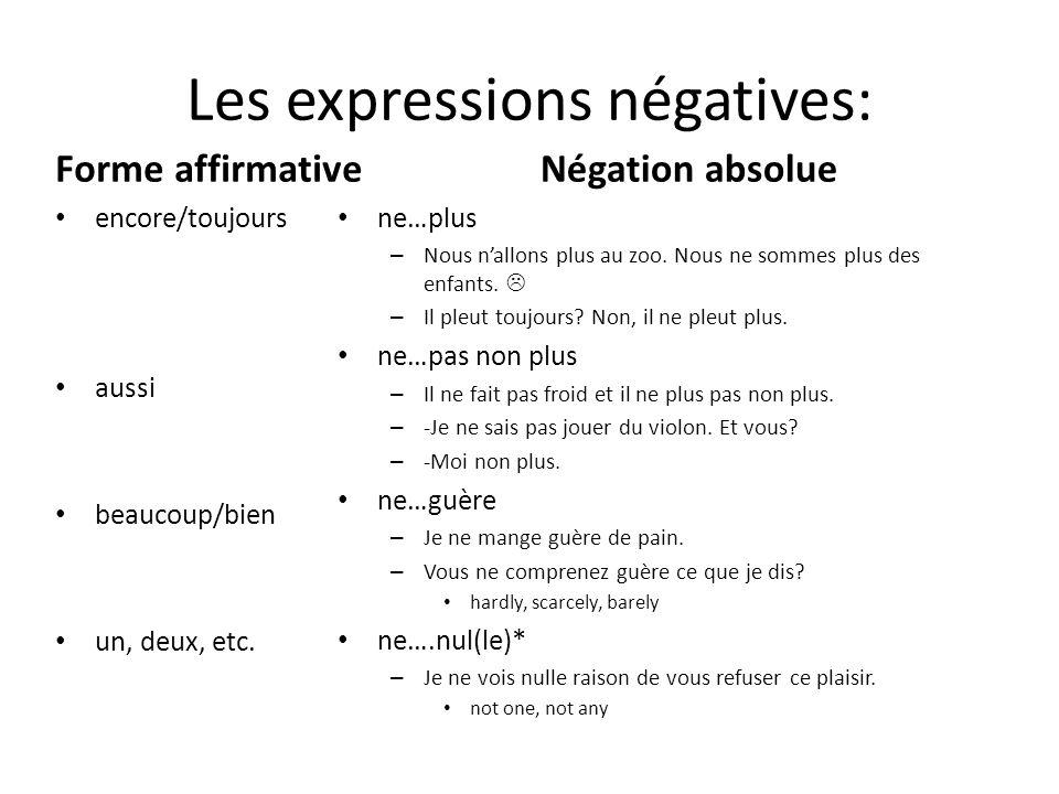 Les expressions négatives: Forme affirmative encore/toujours aussi beaucoup/bien un, deux, etc. Négation absolue ne…plus – Nous n'allons plus au zoo.