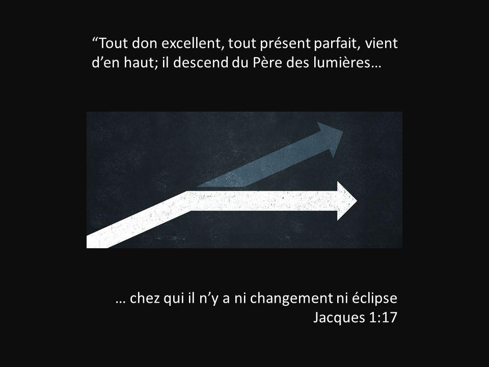"""""""Tout don excellent, tout présent parfait, vient d'en haut; il descend du Père des lumières… … chez qui il n'y a ni changement ni éclipse Jacques 1:17"""