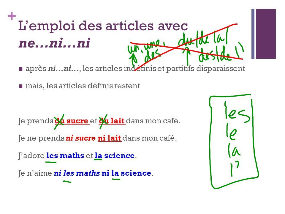 + L'emploi des articles avec ne...ni...ni après ni...ni..., les articles indéfinis et partitifs disparaissent mais, les articles définis restent Je pr