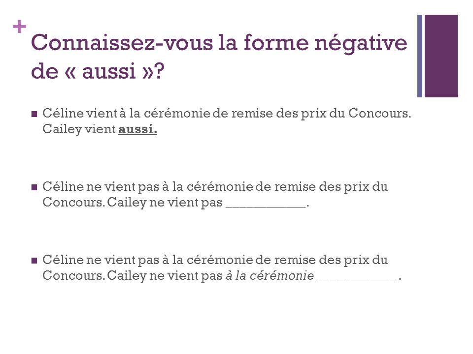 + Connaissez-vous la forme négative de « aussi »? Céline vient à la cérémonie de remise des prix du Concours. Cailey vient aussi. Céline ne vient pas