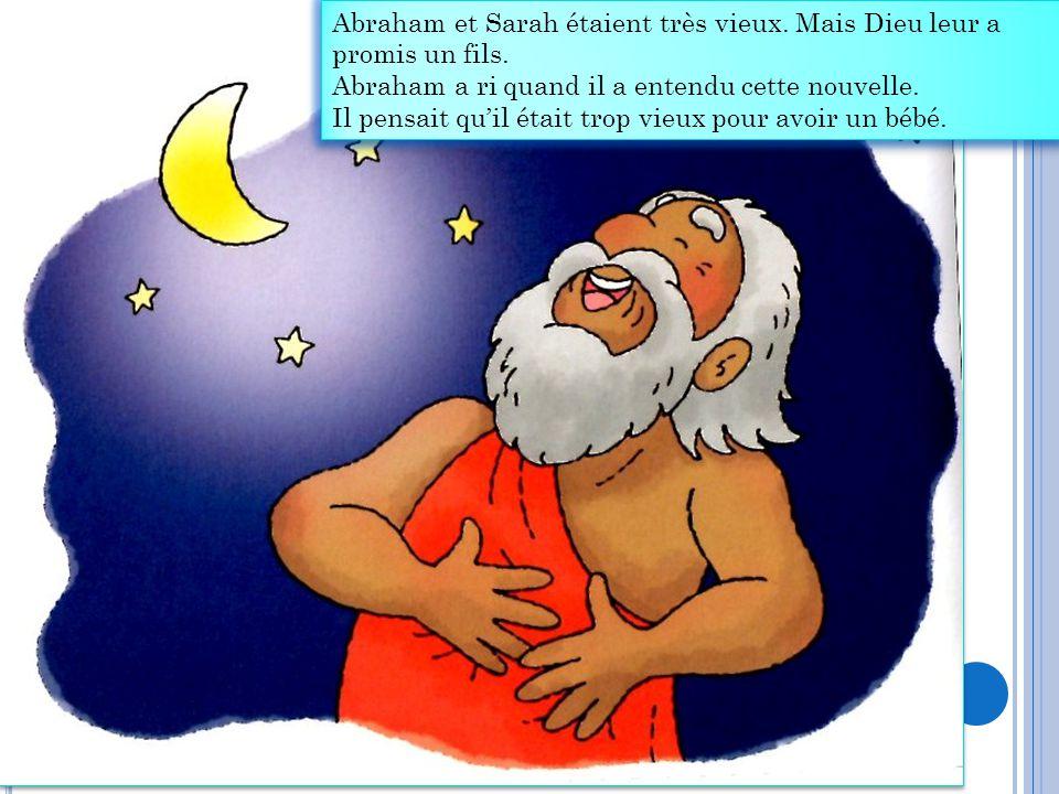 Abraham et Sarah étaient très vieux. Mais Dieu leur a promis un fils. Abraham a ri quand il a entendu cette nouvelle. Il pensait qu'il était trop vieu