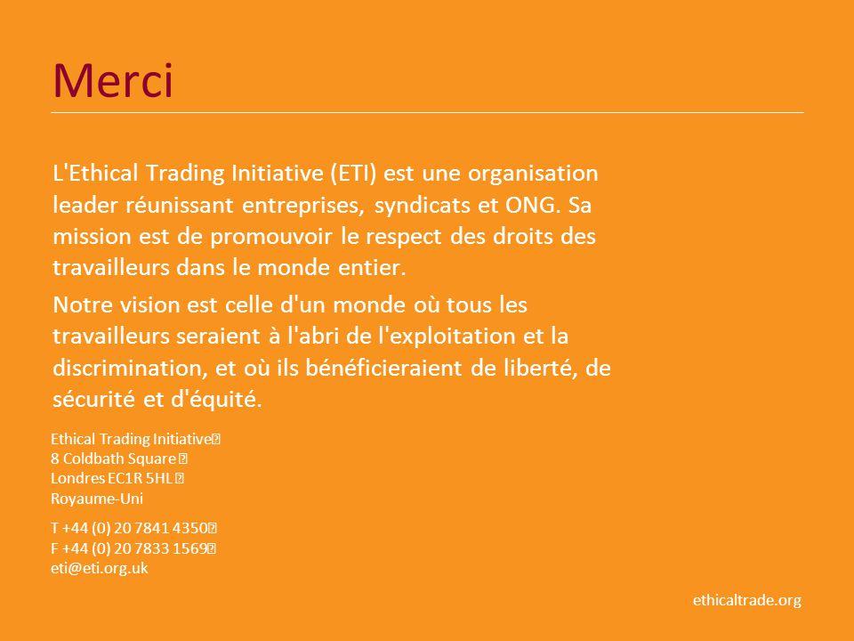 ethicaltrade.org Merci L'Ethical Trading Initiative (ETI) est une organisation leader réunissant entreprises, syndicats et ONG. Sa mission est de prom