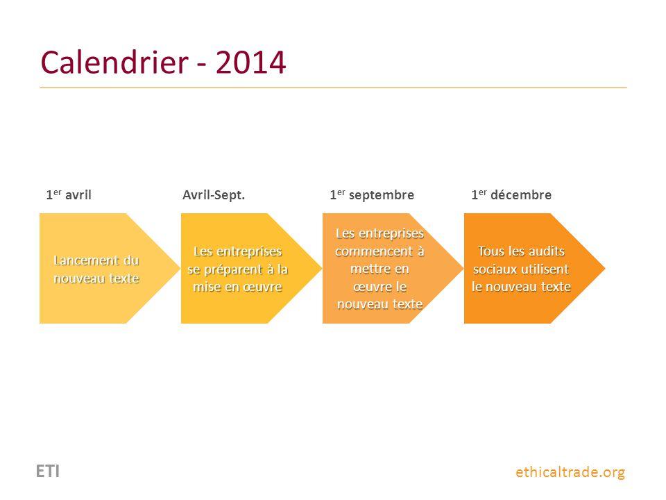 ETI ethicaltrade.org Calendrier - 2014 1 er avril Lancement du nouveau texte Les entreprises se préparent à la mise en œuvre Les entreprises commencen