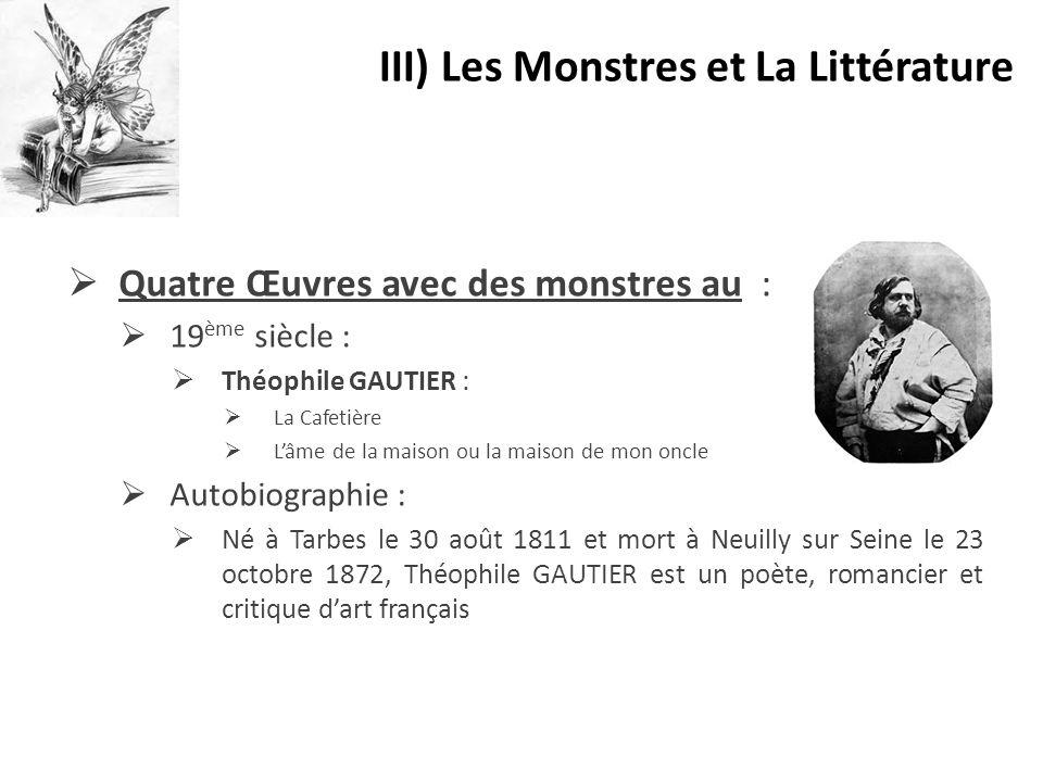  Quatre Œuvres avec des monstres au :  19 ème siècle :  Théophile GAUTIER :  La Cafetière  L'âme de la maison ou la maison de mon oncle  Autobio