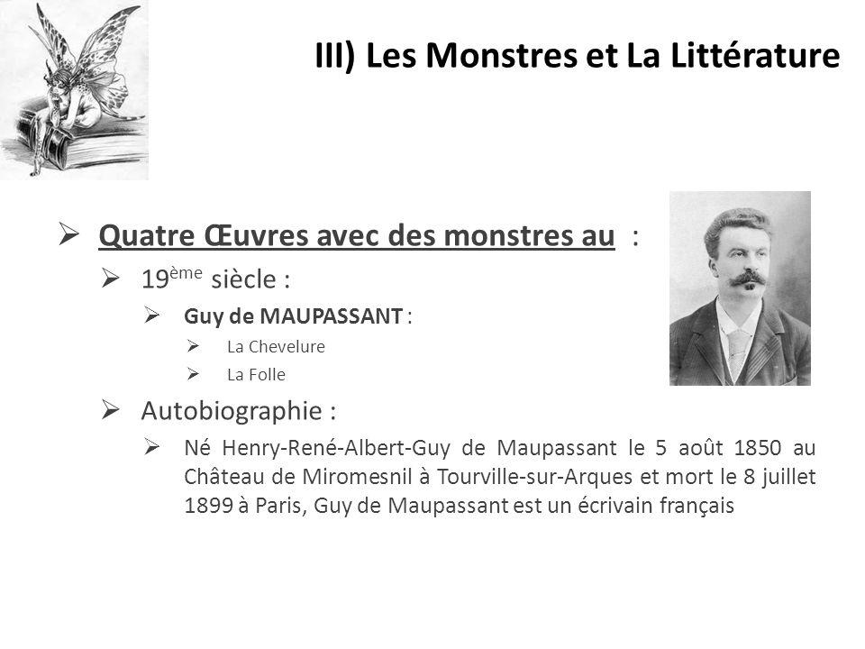  Quatre Œuvres avec des monstres au :  19 ème siècle :  Guy de MAUPASSANT :  La Chevelure  La Folle  Autobiographie :  Né Henry-René-Albert-Guy