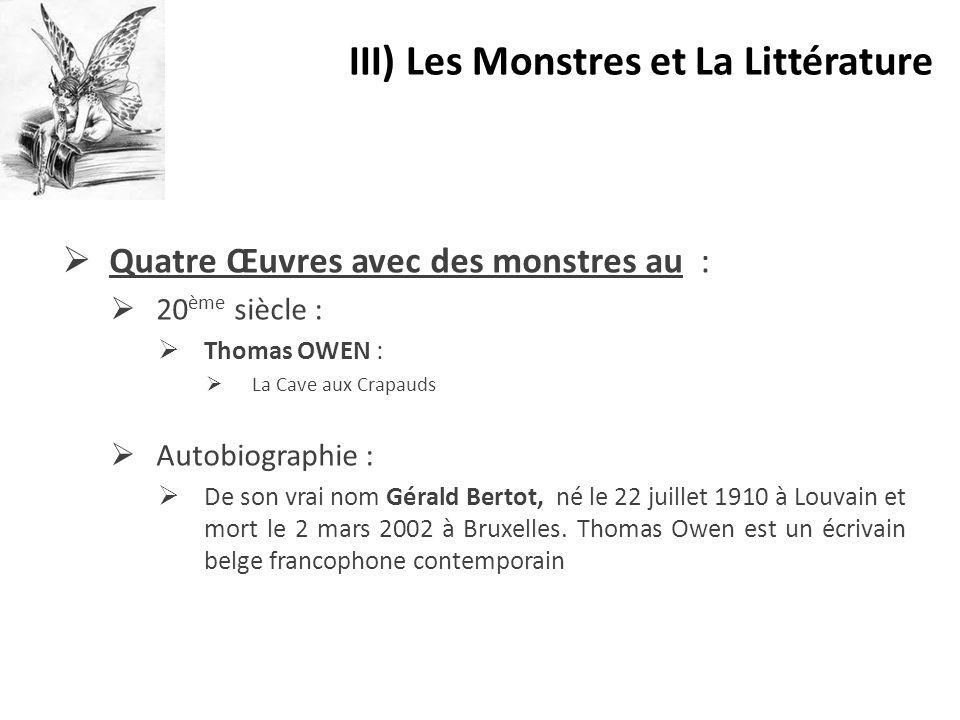  Quatre Œuvres avec des monstres au :  20 ème siècle :  Thomas OWEN :  La Cave aux Crapauds  Autobiographie :  De son vrai nom Gérald Bertot, né