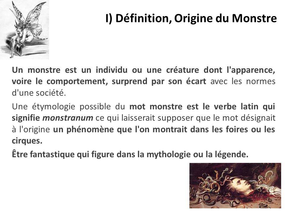 I) Définition, Origine du Monstre Un monstre est un individu ou une créature dont l'apparence, voire le comportement, surprend par son écart avec les