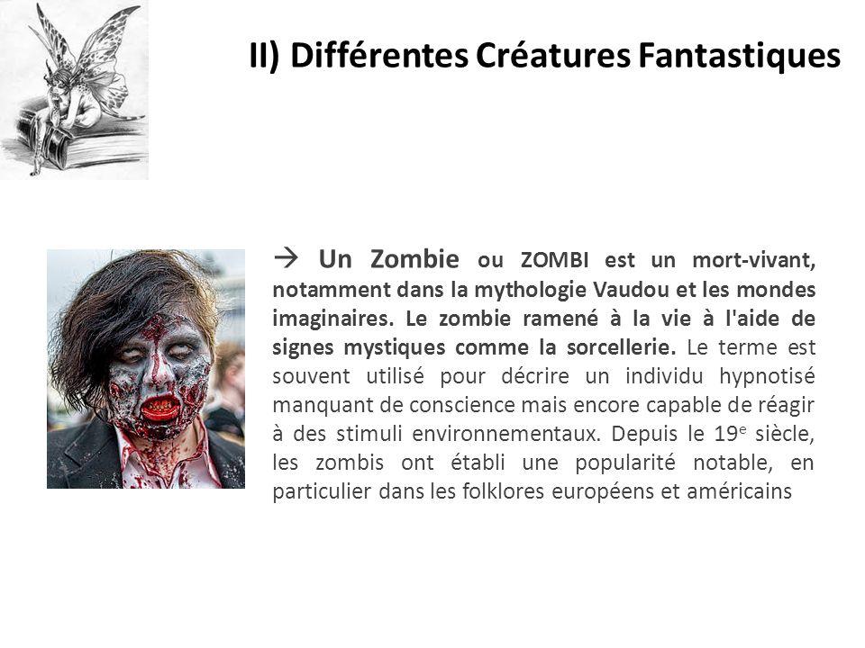 II) Différentes Créatures Fantastiques  Un Zombie ou ZOMBI est un mort-vivant, notamment dans la mythologie Vaudou et les mondes imaginaires. Le zomb