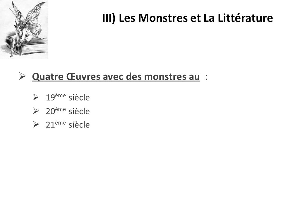  Quatre Œuvres avec des monstres au :  19 ème siècle  20 ème siècle  21 ème siècle III) Les Monstres et La Littérature