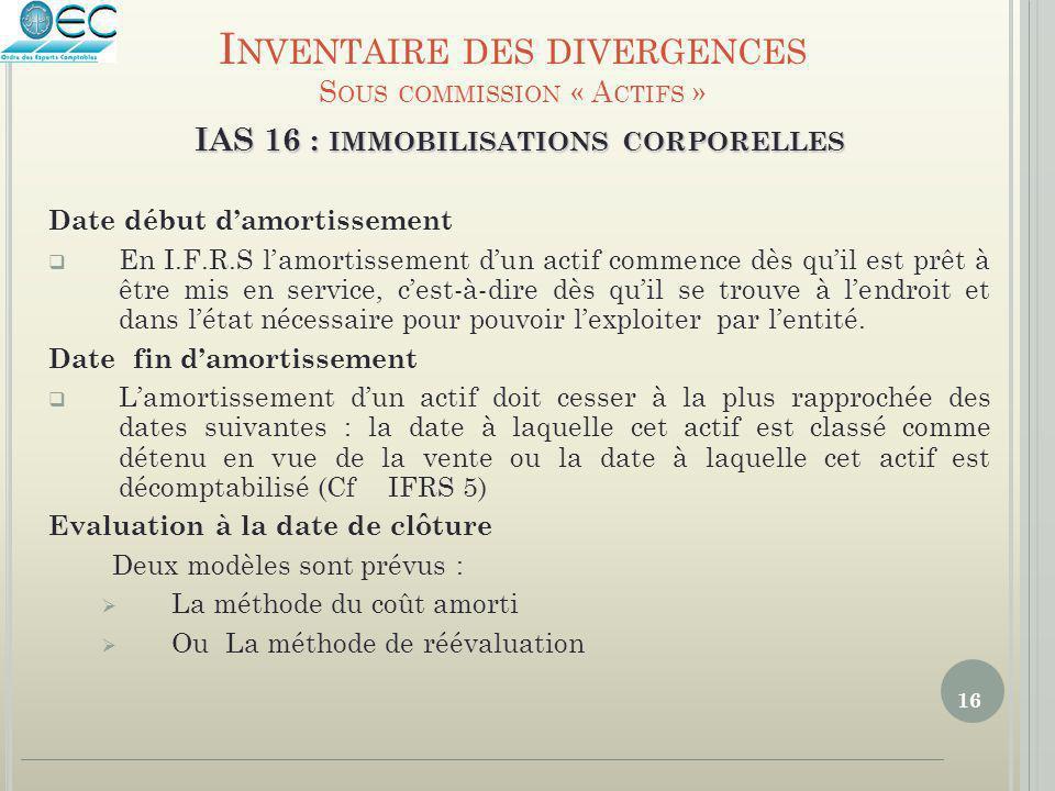 16 IAS 16 : IMMOBILISATIONS CORPORELLES Date début d'amortissement  En I.F.R.S l'amortissement d'un actif commence dès qu'il est prêt à être mis en s
