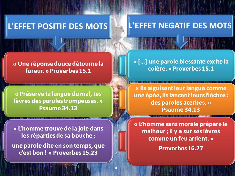 L'EFFET POSITIF DES MOTS « Une réponse douce détourne la fureur. » Proverbes 15.1 « Préserve ta langue du mal, tes lèvres des paroles trompeuses. » Ps