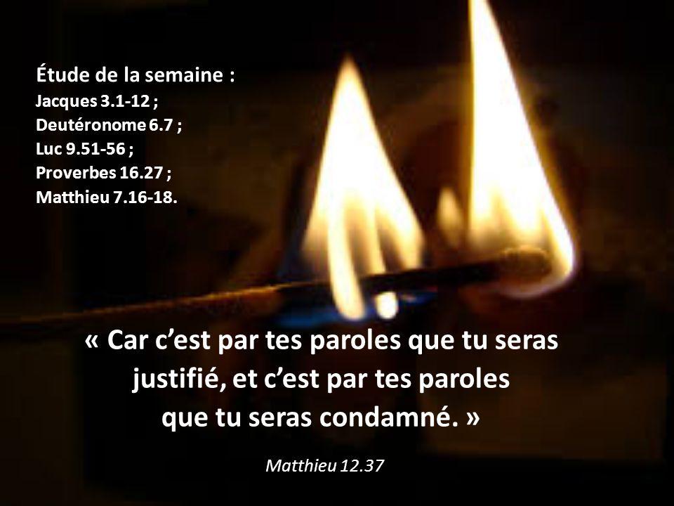 Étude de la semaine : Étude de la semaine : Jacques 3.1-12 ; Deutéronome 6.7 ; Luc 9.51-56 ; Proverbes 16.27 ; Matthieu 7.16-18. « Car c'est par tes p