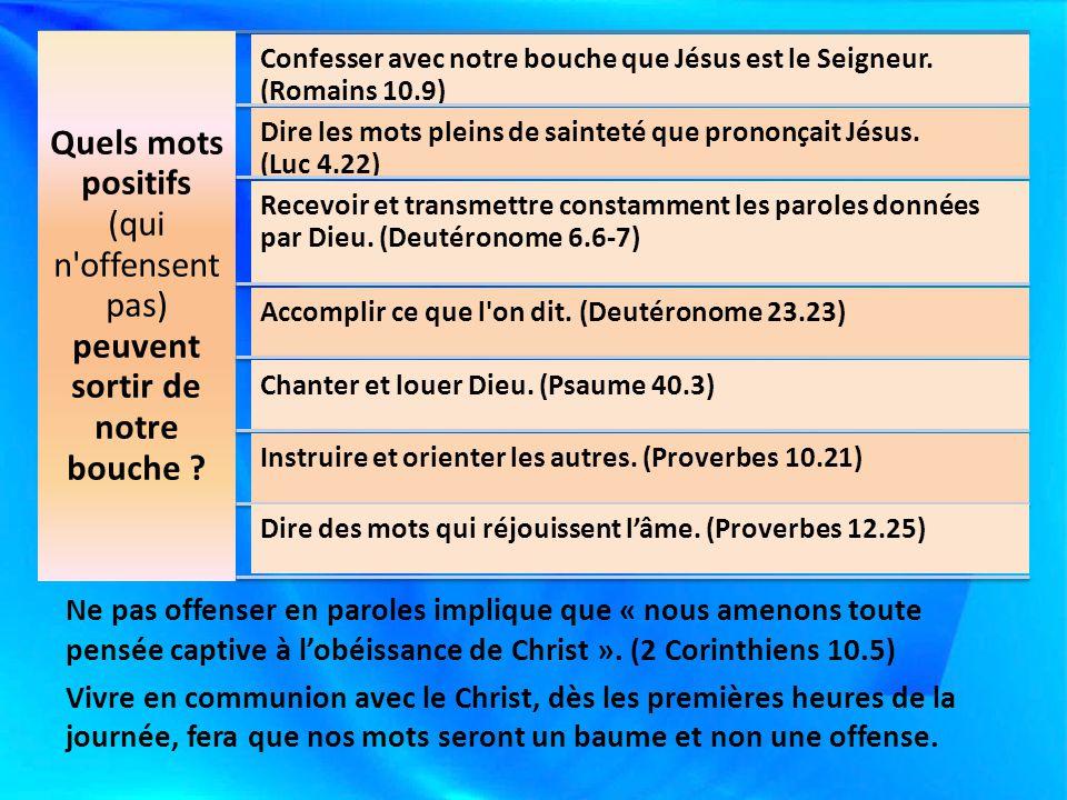 Quels mots positifs (qui n'offensent pas) peuvent sortir de notre bouche ? Confesser avec notre bouche que Jésus est le Seigneur. (Romains 10.9) Dire