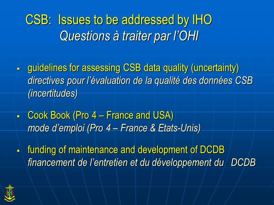 CSB: Issues to be addressed by IHO Questions à traiter par l'OHI  guidelines for assessing CSB data quality (uncertainty) directives pour l'évaluation de la qualité des données CSB (incertitudes)  Cook Book (Pro 4 – France and USA) mode d'emploi (Pro 4 – France & Etats-Unis)  funding of maintenance and development of DCDB financement de l'entretien et du développement du DCDB