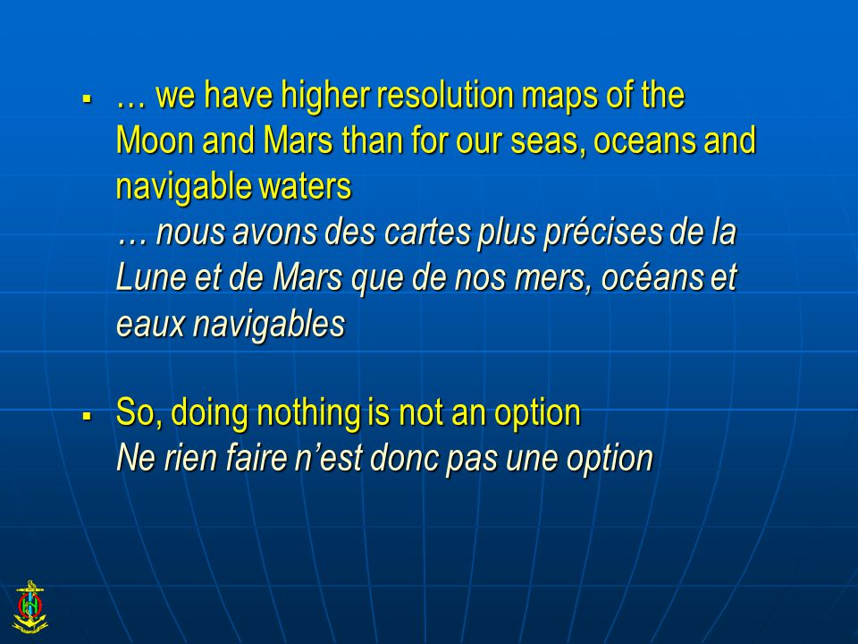  … we have higher resolution maps of the Moon and Mars than for our seas, oceans and navigable waters … nous avons des cartes plus précises de la Lun