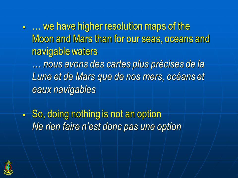  … we have higher resolution maps of the Moon and Mars than for our seas, oceans and navigable waters … nous avons des cartes plus précises de la Lune et de Mars que de nos mers, océans et eaux navigables  So, doing nothing is not an option Ne rien faire n'est donc pas une option