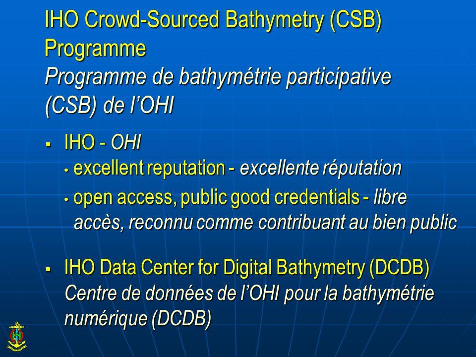  IHO - OHI excellent reputation - excellente réputation excellent reputation - excellente réputation open access, public good credentials - libre accès, reconnu comme contribuant au bien public open access, public good credentials - libre accès, reconnu comme contribuant au bien public  IHO Data Center for Digital Bathymetry (DCDB) Centre de données de l'OHI pour la bathymétrie numérique (DCDB) IHO Crowd-Sourced Bathymetry (CSB) Programme Programme de bathymétrie participative (CSB) de l'OHI