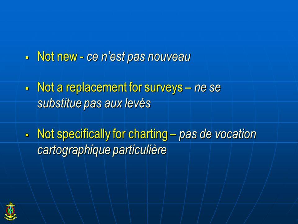  Not new - ce n'est pas nouveau  Not a replacement for surveys – ne se substitue pas aux levés  Not specifically for charting – pas de vocation cartographique particulière
